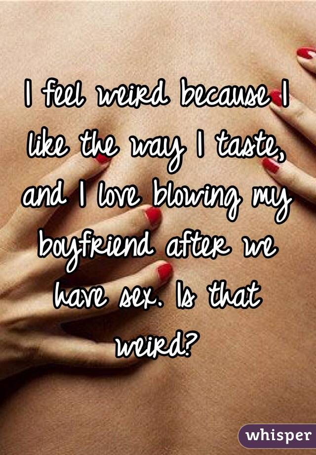 I feel weird because I like the way I taste, and I love blowing my boyfriend after we have sex. Is that weird?