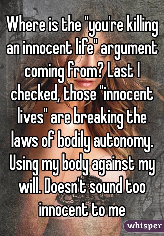 "Where is the ""you're killing an innocent life"" argument coming from? Last I checked, those ""innocent lives"" are breaking the laws of bodily autonomy. Using my body against my will. Doesn't sound too innocent to me"