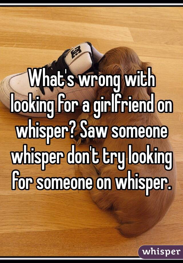 What's wrong with looking for a girlfriend on whisper? Saw someone whisper don't try looking for someone on whisper.