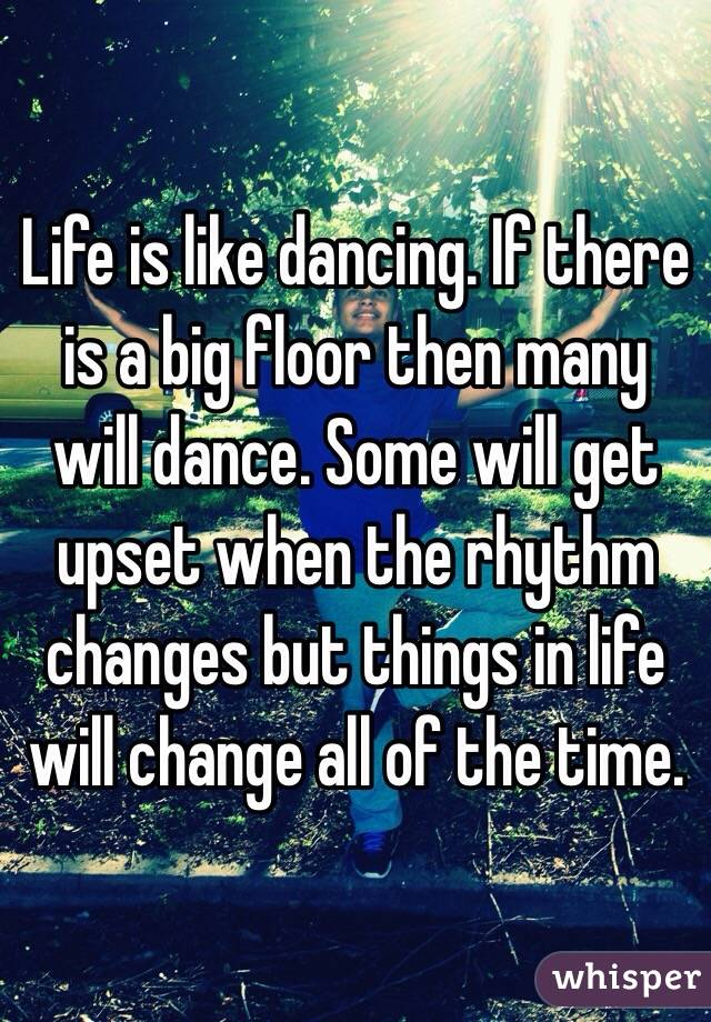 Life is like dancing. If there is a big floor then many will dance. Some will get upset when the rhythm changes but things in life will change all of the time.