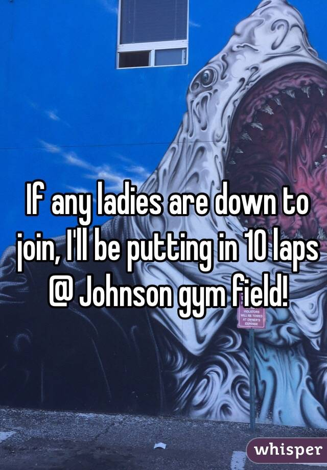 If any ladies are down to join, I'll be putting in 10 laps @ Johnson gym field!