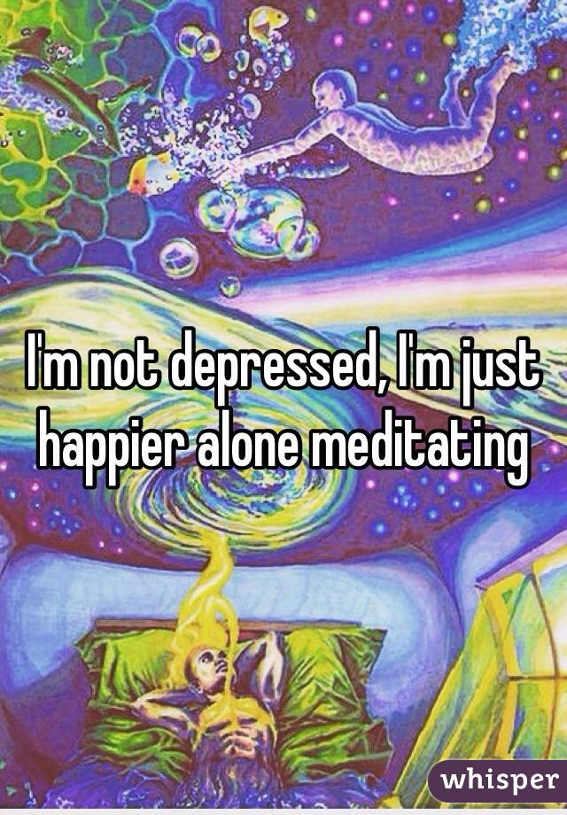 I'm not depressed, I'm just happier alone meditating