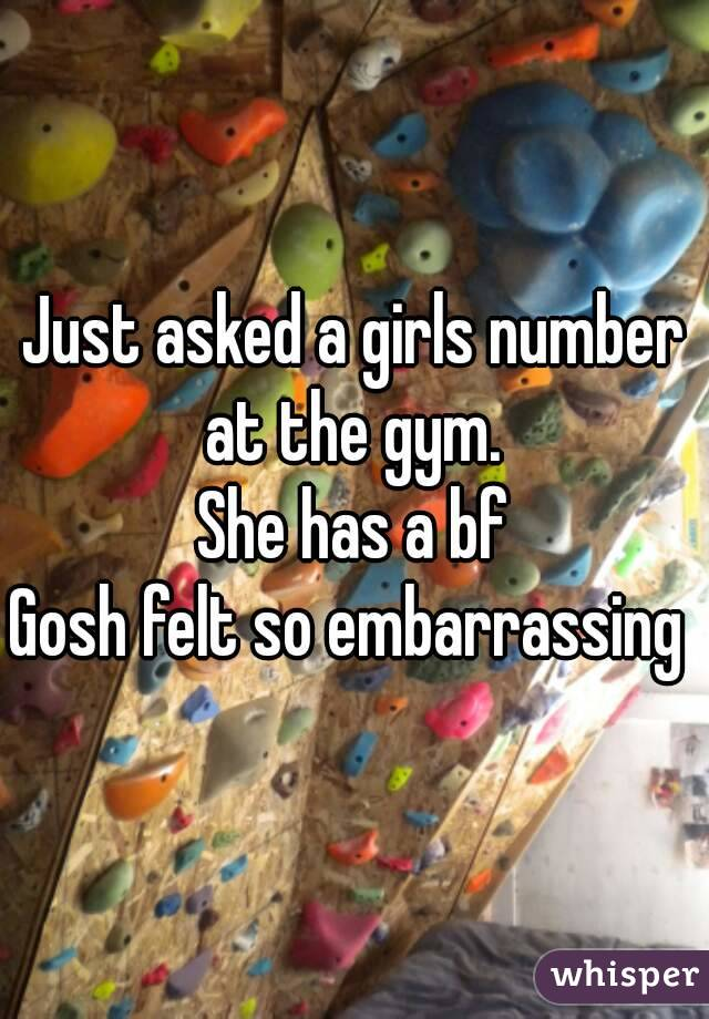 Just asked a girls number at the gym.  She has a bf Gosh felt so embarrassing