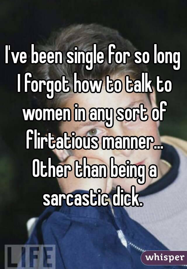 I've been single for so long I forgot how to talk to women in any sort of flirtatious manner... Other than being a sarcastic dick.