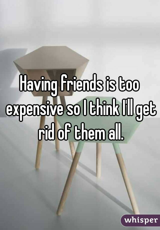 Having friends is too expensive so I think I'll get rid of them all.