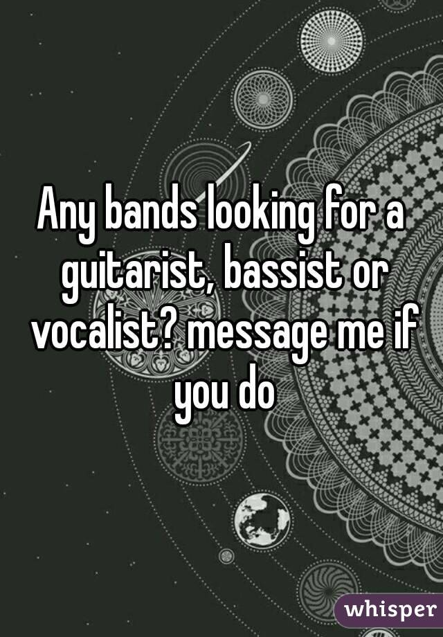 Any bands looking for a guitarist, bassist or vocalist? message me if you do