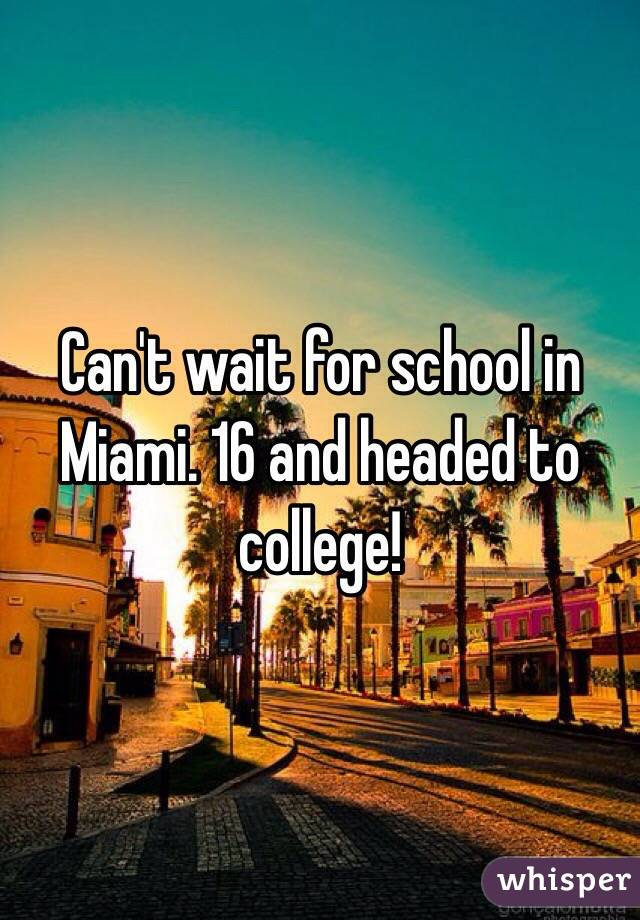 Can't wait for school in Miami. 16 and headed to college!