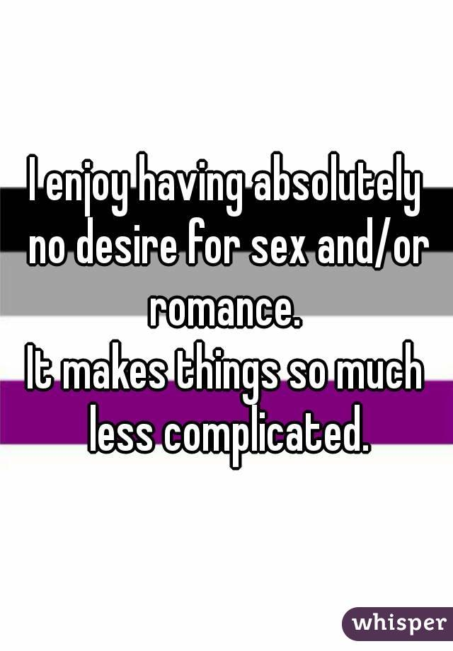 I enjoy having absolutely no desire for sex and/or romance.  It makes things so much less complicated.
