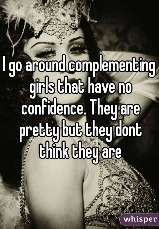 I go around complementing girls that have no confidence. They are pretty but they dont think they are