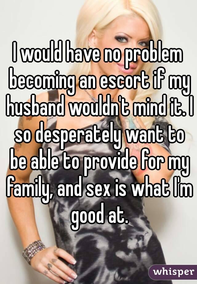 I would have no problem becoming an escort if my husband wouldn't mind it. I so desperately want to be able to provide for my family, and sex is what I'm good at.