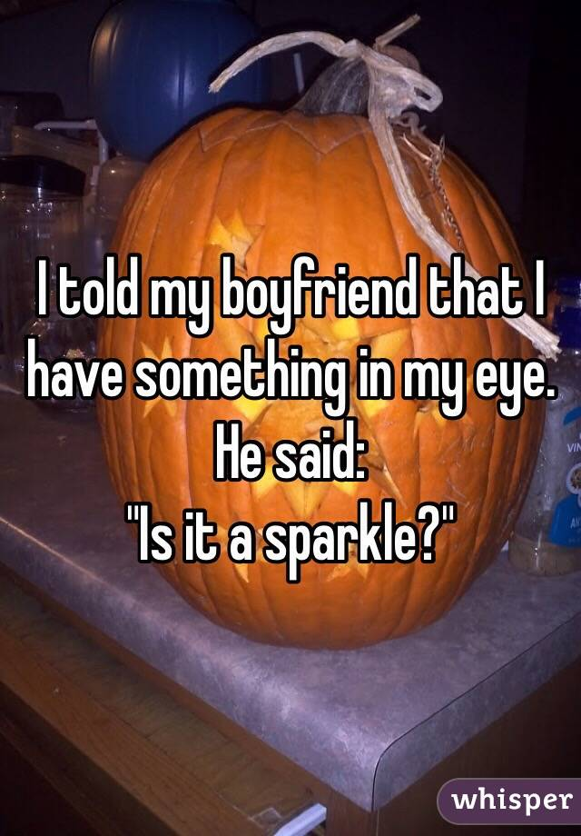 "I told my boyfriend that I have something in my eye. He said: ""Is it a sparkle?"""