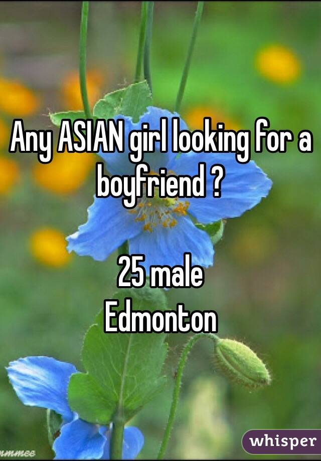 Any ASIAN girl looking for a boyfriend ?  25 male  Edmonton