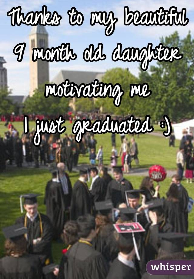 Thanks to my beautiful 9 month old daughter motivating me  I just graduated :)