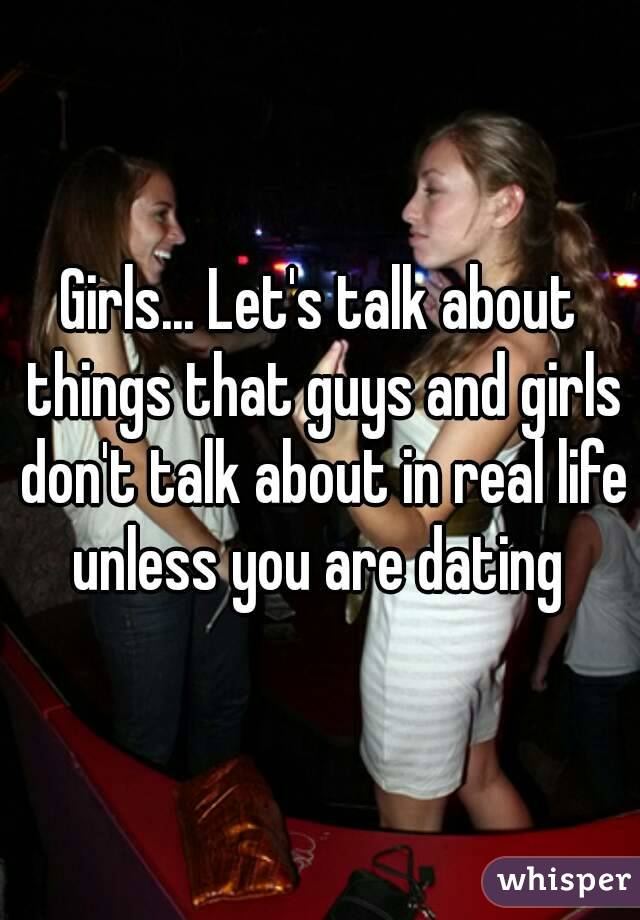 Girls... Let's talk about things that guys and girls don't talk about in real life unless you are dating