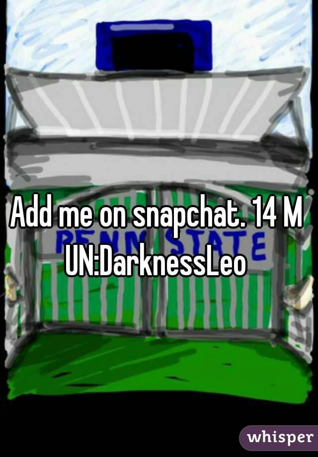 Add me on snapchat. 14 M UN:DarknessLeo