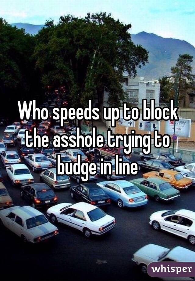 Who speeds up to block the asshole trying to budge in line