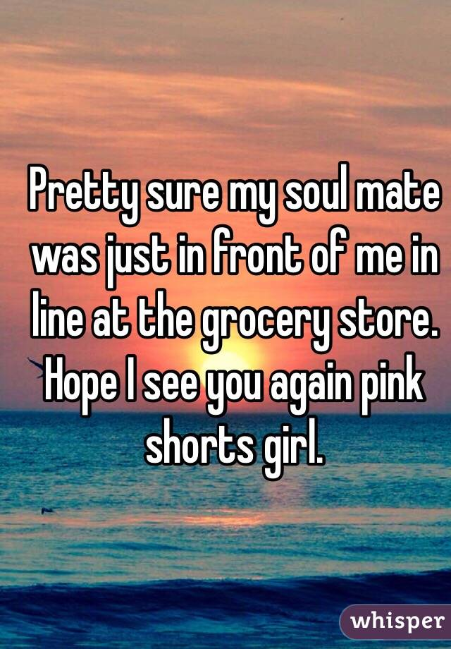 Pretty sure my soul mate was just in front of me in line at the grocery store. Hope I see you again pink shorts girl.