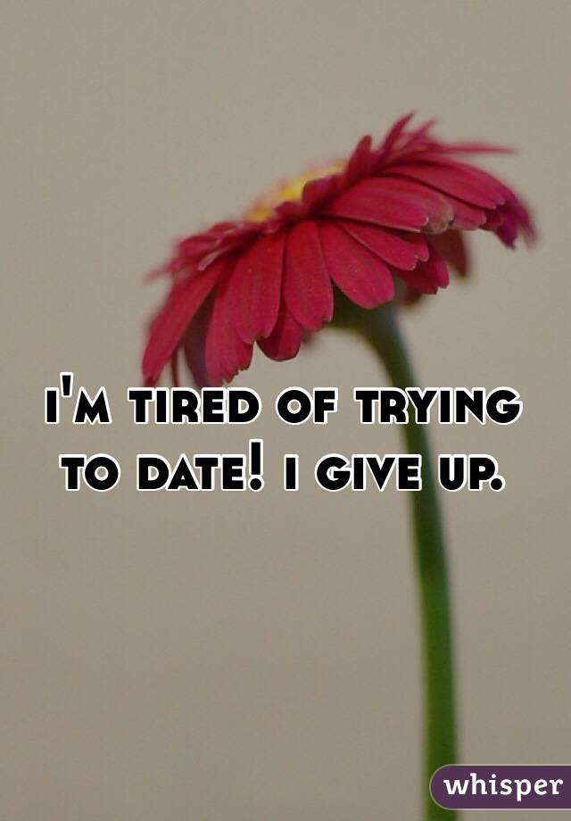 i'm tired of trying to date! i give up.