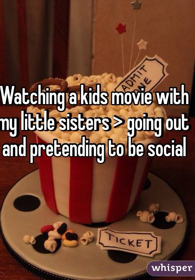 Watching a kids movie with my little sisters > going out and pretending to be social