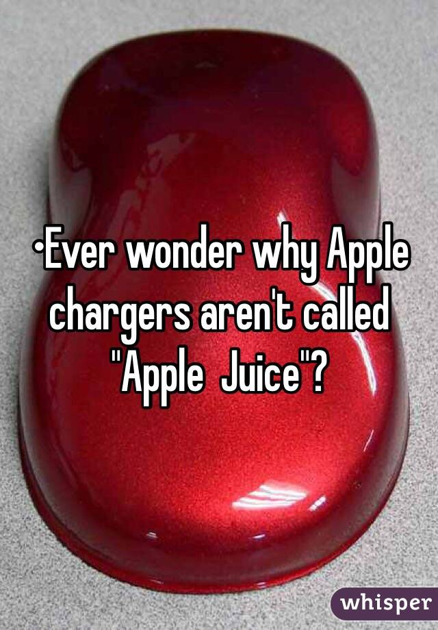 "•Ever wonder why Apple chargers aren't called ""Apple  Juice""?"