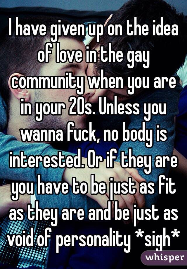 I have given up on the idea of love in the gay community when you are in your 20s. Unless you wanna fuck, no body is interested. Or if they are you have to be just as fit as they are and be just as void of personality *sigh*