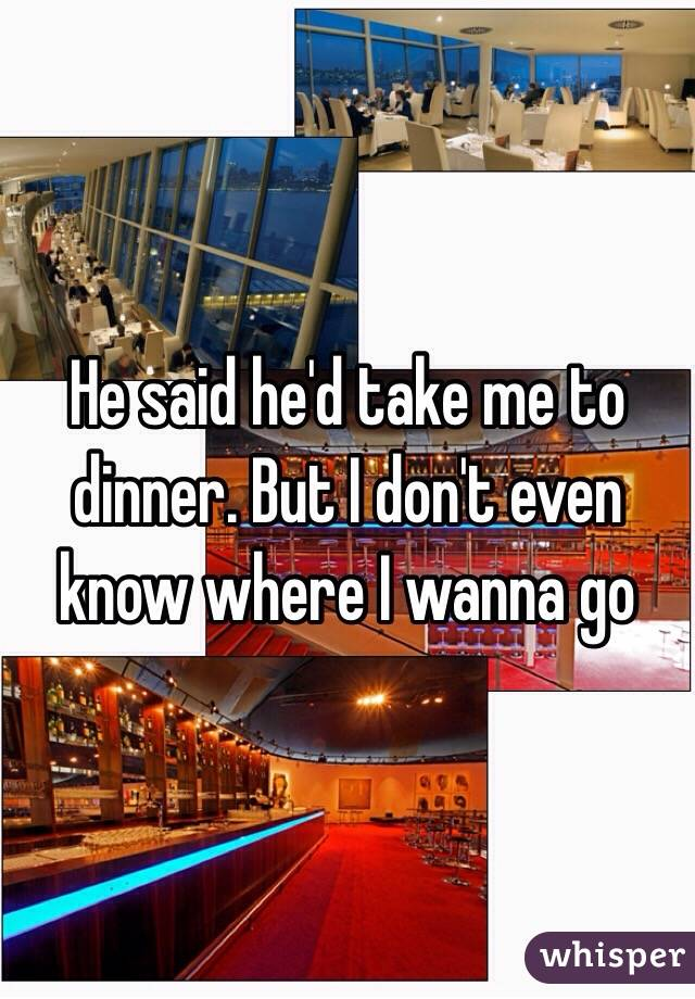 He said he'd take me to dinner. But I don't even know where I wanna go
