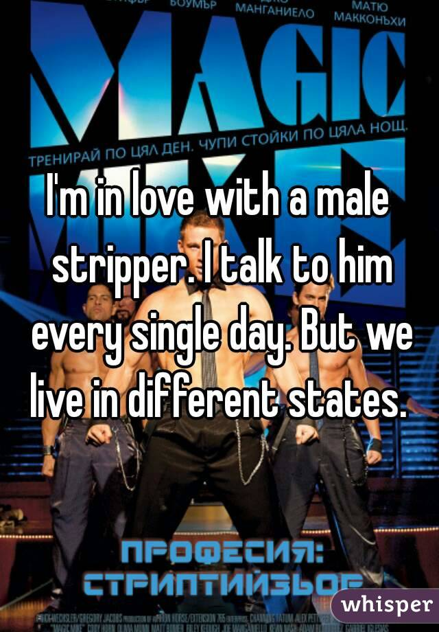 I'm in love with a male stripper. I talk to him every single day. But we live in different states.