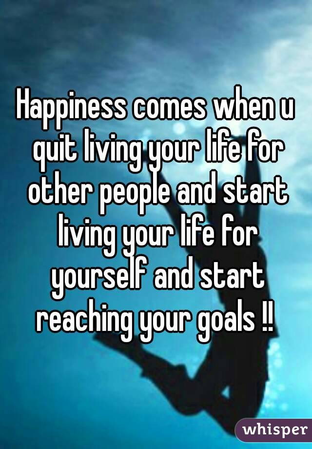 Happiness comes when u quit living your life for other people and start living your life for yourself and start reaching your goals !!