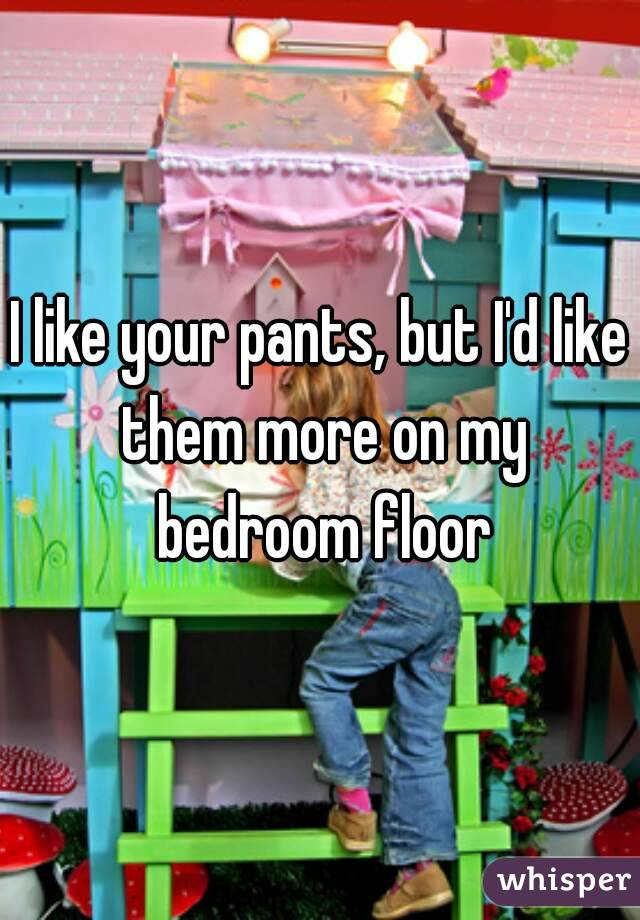I like your pants, but I'd like them more on my bedroom floor
