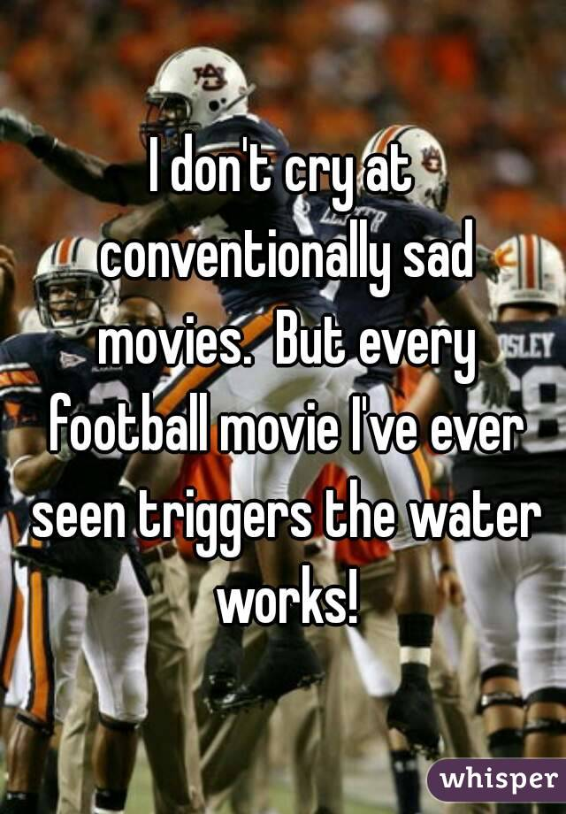 I don't cry at conventionally sad movies.  But every football movie I've ever seen triggers the water works!