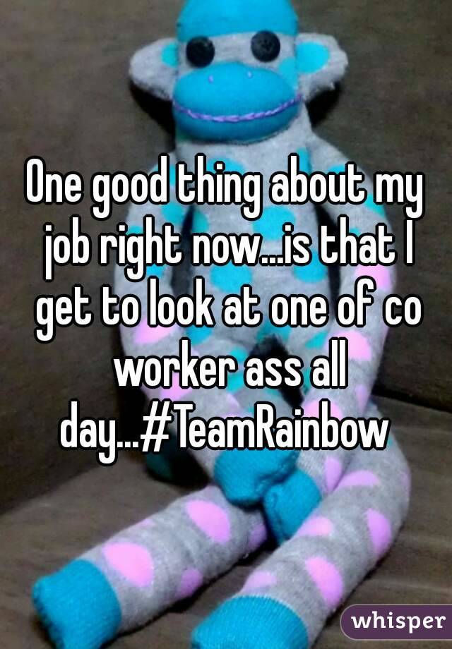One good thing about my job right now...is that I get to look at one of co worker ass all day...#TeamRainbow
