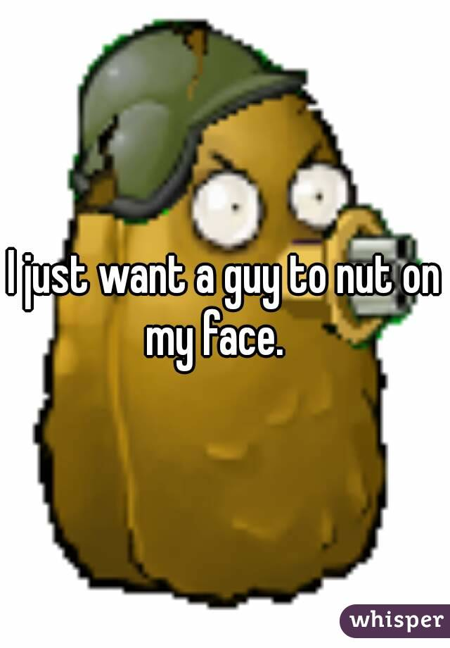 I just want a guy to nut on my face.