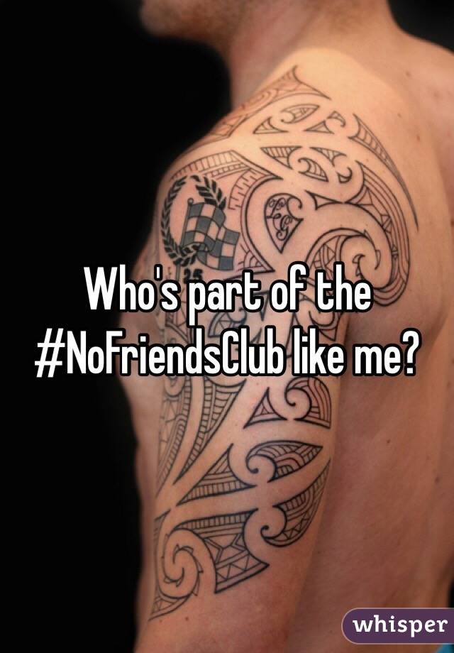 Who's part of the #NoFriendsClub like me?