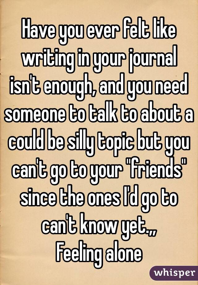 """Have you ever felt like writing in your journal isn't enough, and you need someone to talk to about a could be silly topic but you can't go to your """"friends"""" since the ones I'd go to can't know yet.,,  Feeling alone"""