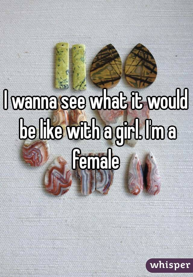I wanna see what it would be like with a girl. I'm a female