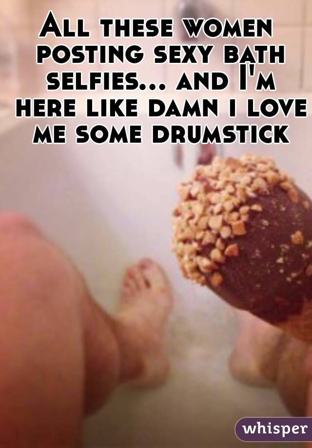 All these women posting sexy bath selfies... and I'm here like damn i love me some drumstick