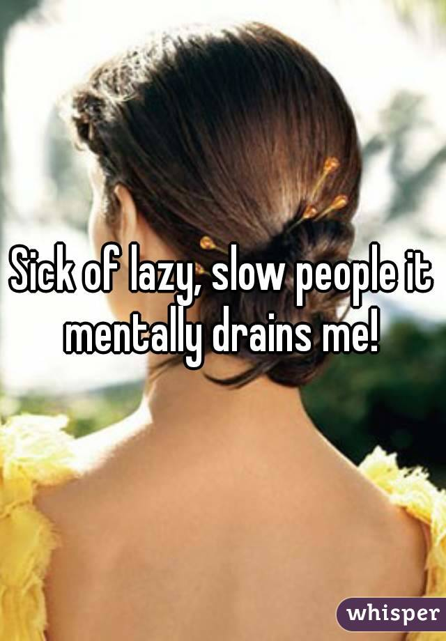 Sick of lazy, slow people it mentally drains me!