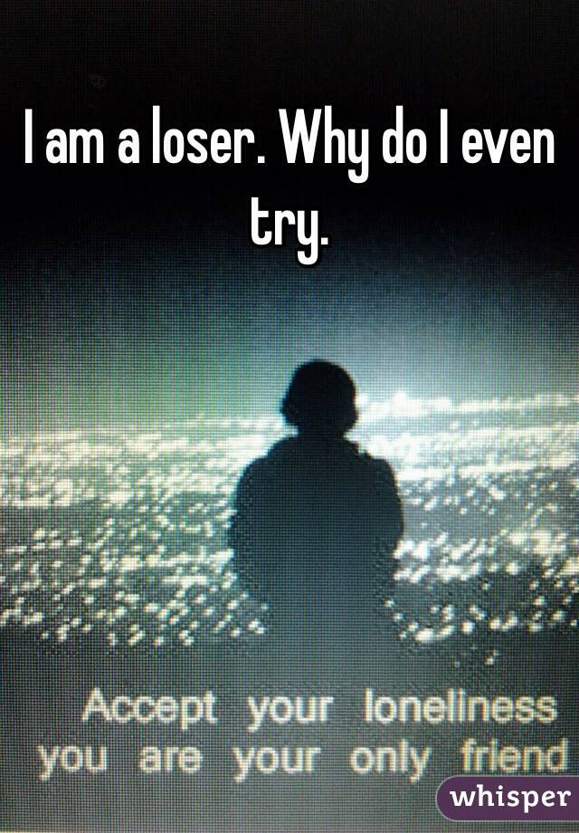 I am a loser. Why do I even try.