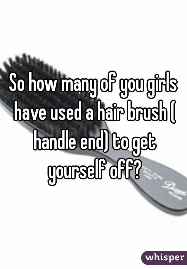 So how many of you girls have used a hair brush ( handle end) to get yourself off?
