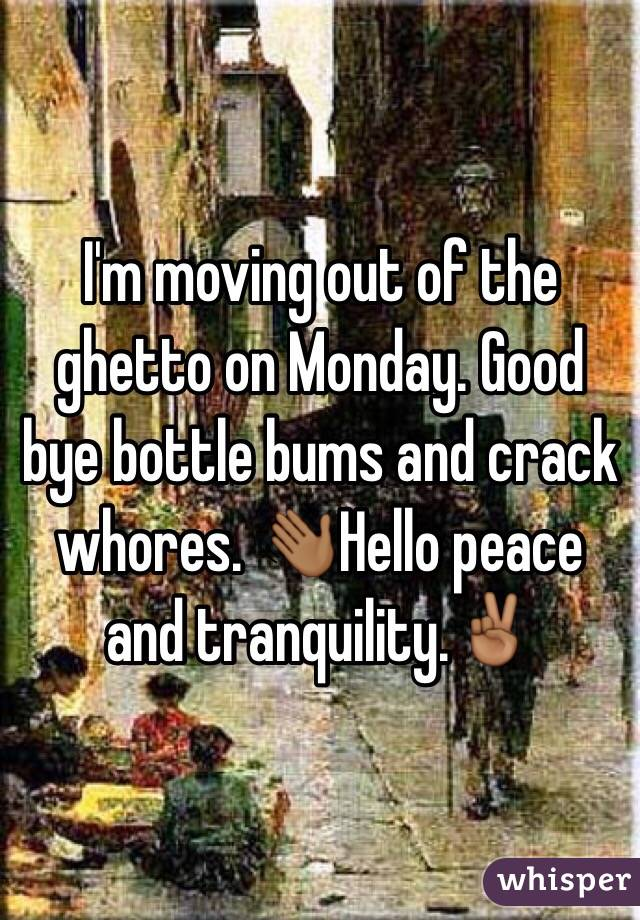 I'm moving out of the ghetto on Monday. Good bye bottle bums and crack whores. 👋🏾Hello peace and tranquility.✌🏾