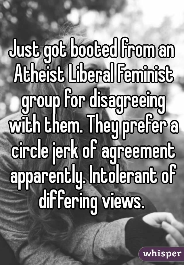Just got booted from an Atheist Liberal Feminist group for disagreeing with them. They prefer a circle jerk of agreement apparently. Intolerant of differing views.