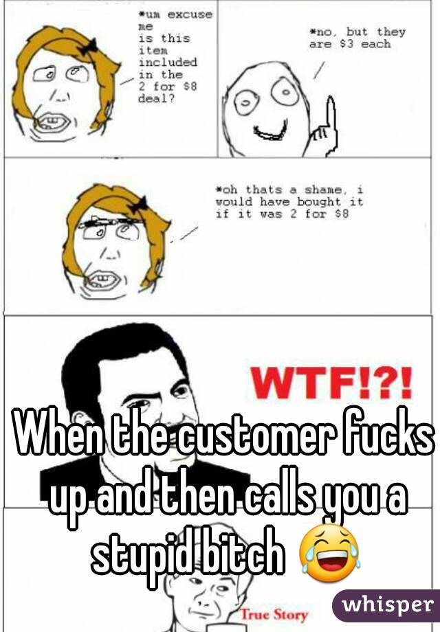 When the customer fucks up and then calls you a stupid bitch 😂