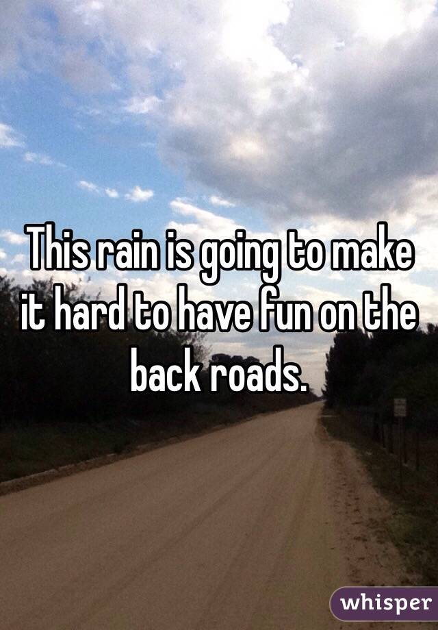 This rain is going to make it hard to have fun on the back roads.