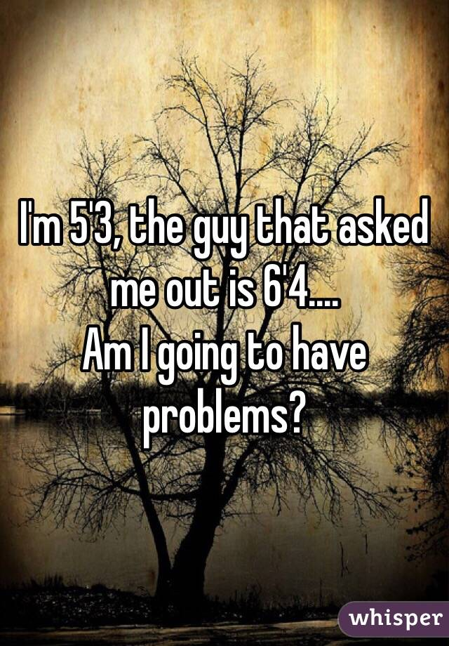 I'm 5'3, the guy that asked me out is 6'4....  Am I going to have problems?