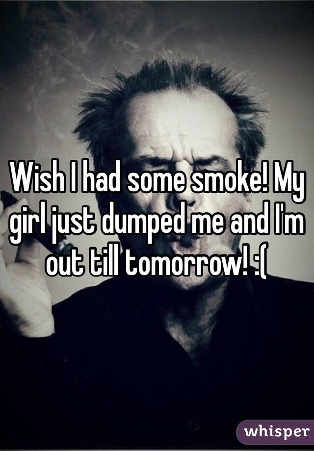 Wish I had some smoke! My girl just dumped me and I'm out till tomorrow! :(