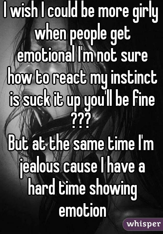 I wish I could be more girly when people get emotional I'm not sure how to react my instinct is suck it up you'll be fine ???  But at the same time I'm jealous cause I have a hard time showing emotion