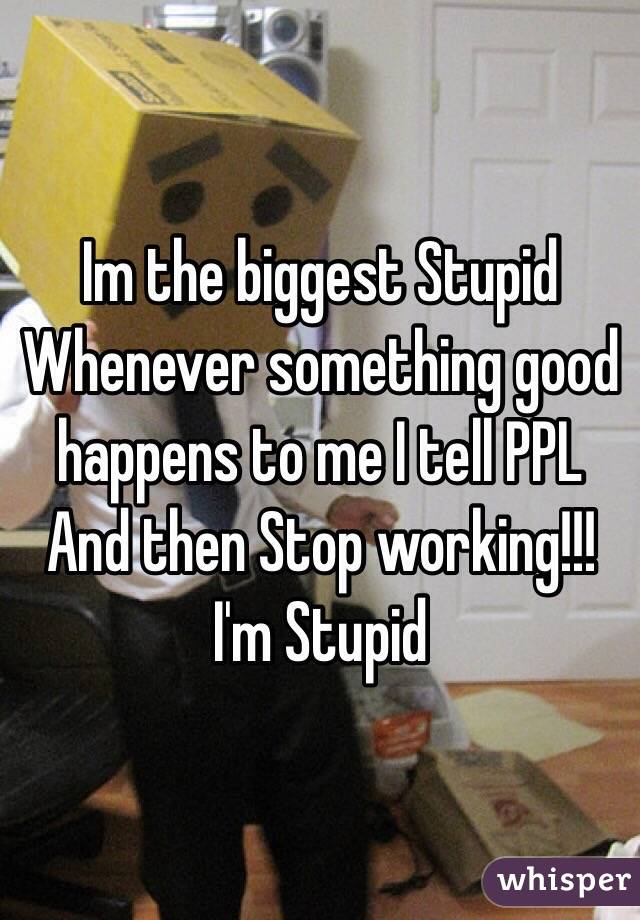 Im the biggest Stupid Whenever something good happens to me I tell PPL And then Stop working!!! I'm Stupid