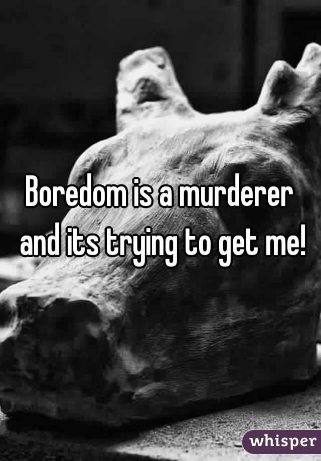 Boredom is a murderer and its trying to get me!