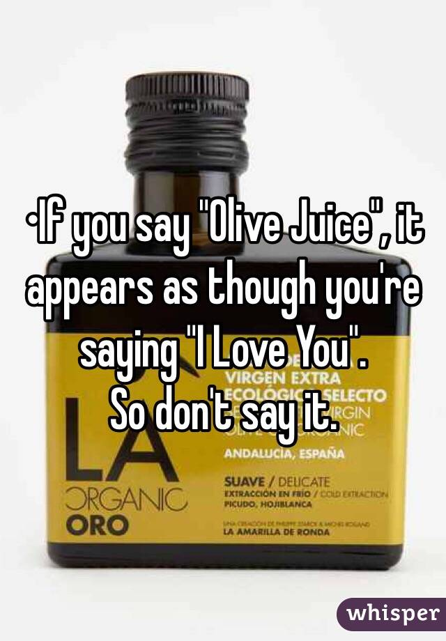 """•If you say """"Olive Juice"""", it appears as though you're saying """"I Love You"""". So don't say it."""