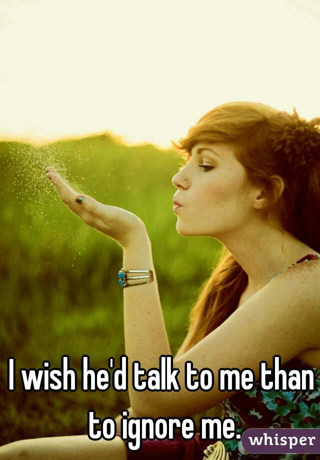 I wish he'd talk to me than to ignore me.